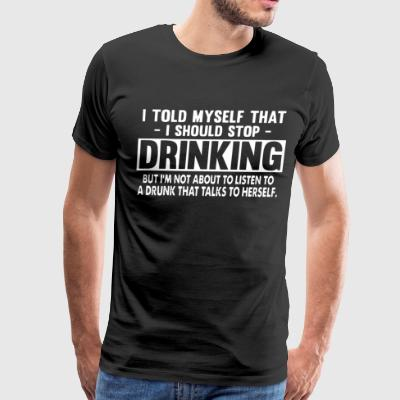 i told myself that i should stop drinking but i m - Men's Premium T-Shirt