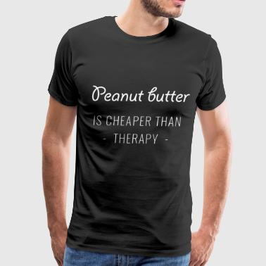 PEANUT BUTTER IS CHEAPER THAN THERAPY - Men's Premium T-Shirt