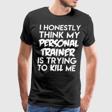 I honestly think my personal trainer is trying to - Men's Premium T-Shirt
