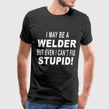 i may be a welder but even i can't fix stupid - Men's Premium T-Shirt