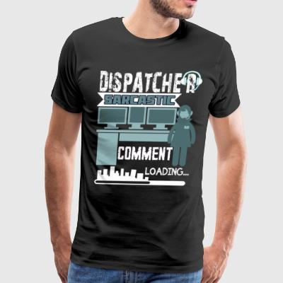 Dispatcher Sarcastic Comment T Shirt - Men's Premium T-Shirt
