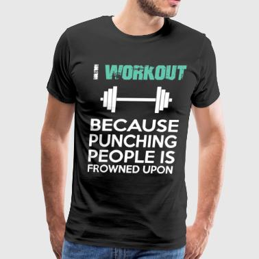 I WORKOUT BECAUSE PUNCHING PEOPLE IS FROWNED UPON - Men's Premium T-Shirt