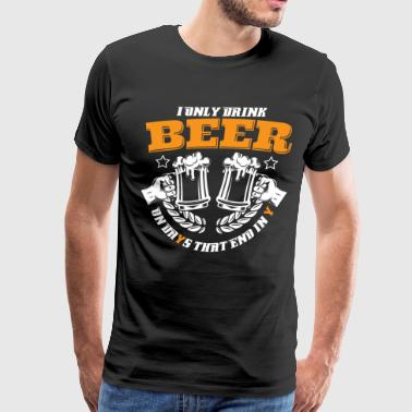 I ONLY DRINK ON DAYS THAT END IN Y - BEER SHIRT - Men's Premium T-Shirt