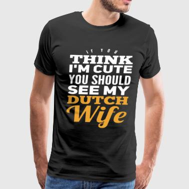 If you think i cute you should see my dutch wife - Men's Premium T-Shirt