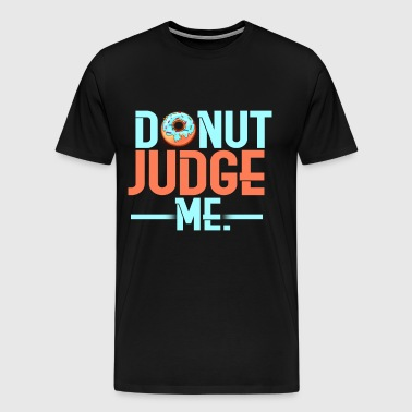 DONUT JUDGE ME (Do not judge me) - Men's Premium T-Shirt