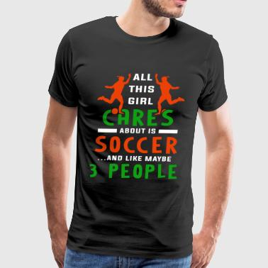 All This Girl Cares About Is Soccer T Shirt - Men's Premium T-Shirt