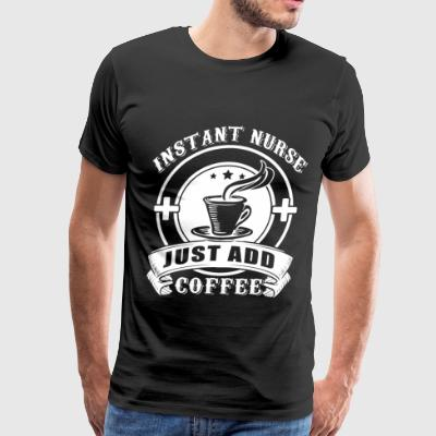 Instant Nurse Just Add Coffee T Shirt - Men's Premium T-Shirt