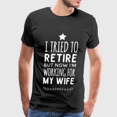 Wife - I tried to retire but now i'm working for - Men's Premium T-Shirt