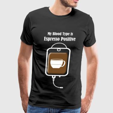 Blood - My Blood Type is Espresso Positive - Men's Premium T-Shirt