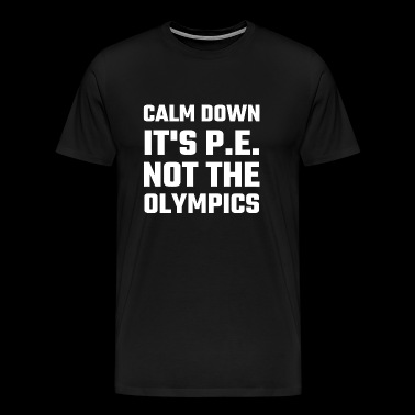 Olympic - Calm Down It's P.E. Not The Olympics - Men's Premium T-Shirt