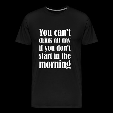 Drink - You Can't Drink All Day If You Don't Sta - Men's Premium T-Shirt