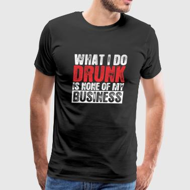 Drinking - What I Do Drunk Is None Of My Busines - Men's Premium T-Shirt