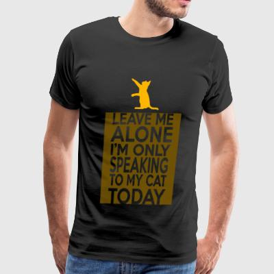 Cat - Leave Me Alone I'm Only Speaking To My Cat - Men's Premium T-Shirt