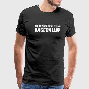 Baseball - I'd Rather Be Playing Baseball - Men's Premium T-Shirt