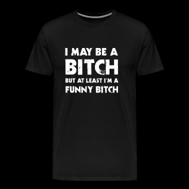 Bitch - I May Be A Bitch But At Least I'm A Funn - Men's Premium T-Shirt