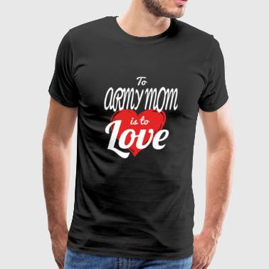 ARMY MOM - to army mom is to love - Men's Premium T-Shirt