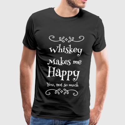 Whiskey - Whiskey Makes me Happy you not so much - Men's Premium T-Shirt