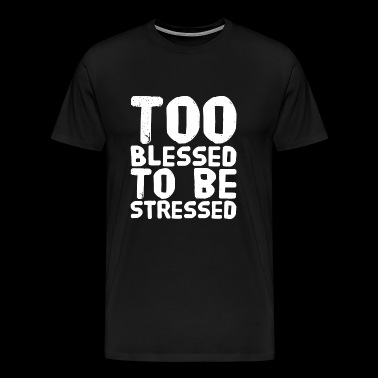 Blessed - Too blessed to be stressed - Men's Premium T-Shirt