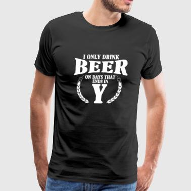 Beer - I only drink on days that ends in Y - Men's Premium T-Shirt
