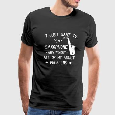 SAXOPHONE - I JUST WANT TO PLAY SAXOPHONE IGNORE - Men's Premium T-Shirt