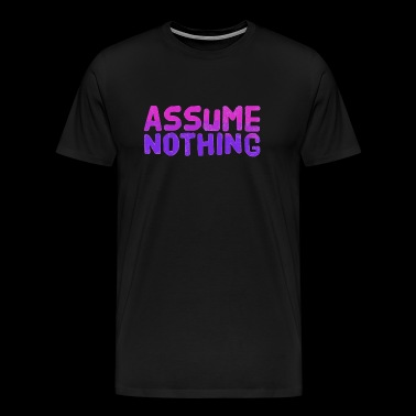 Assume Nothing - Assume Nothing - Men's Premium T-Shirt