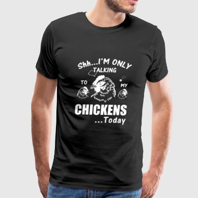Chicken - shit i'm only talking chickens today - Men's Premium T-Shirt