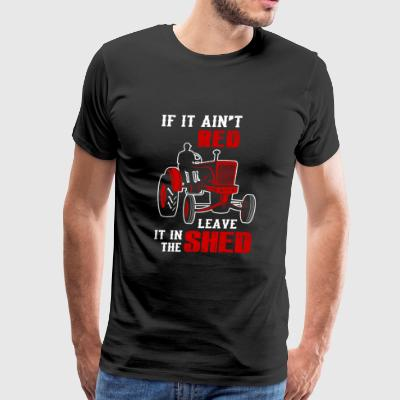 Tractor - if it ain't red leave it in the shed - Men's Premium T-Shirt