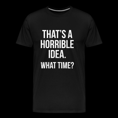 Horrible - That's a horrible idea. What time? Fu - Men's Premium T-Shirt