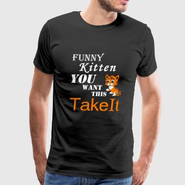 Kitten - FUNNY KITTEN YOU WONT THIS TAKE IT..... - Men's Premium T-Shirt