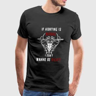 Hunting - If hunting is wrong cool t-shirt - Men's Premium T-Shirt