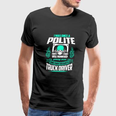 Truck driver - Once a polite well mannered man - Men's Premium T-Shirt