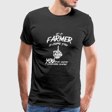 Farmer - You have done something stupid - Men's Premium T-Shirt