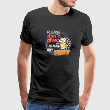 Please Don't Give This Man Any Pint - Men's Premium T-Shirt