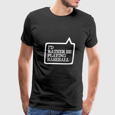 I Did Rather Be Playing Baseball - Men's Premium T-Shirt