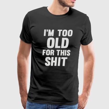 Too Old For This Shit - Men's Premium T-Shirt