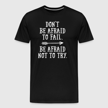 Don't Be Afraid To Fail. - Be Afraid Not To Try. - Men's Premium T-Shirt