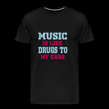 music is drugs to my ears - Men's Premium T-Shirt