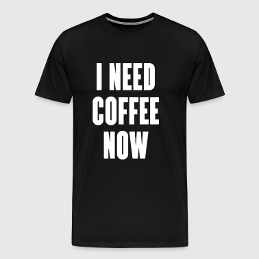 I need coffee now - Men's Premium T-Shirt