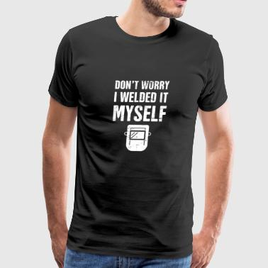 Don't Worry, I Welded It Myself | Welder - Men's Premium T-Shirt