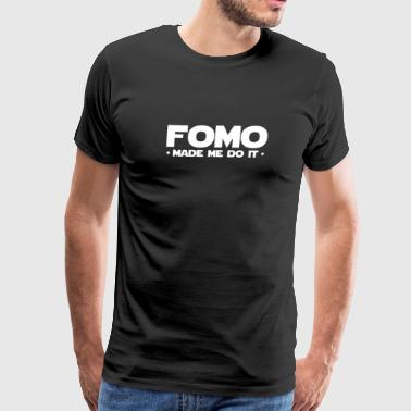 Fomo Made Me Do It Fear Of Missing Out Cool Humor - Men's Premium T-Shirt