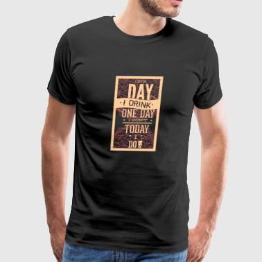 one day i drink one day i dont - Men's Premium T-Shirt