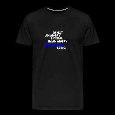Im Not An Angry Liberal Im An Angry Human Being - Men's Premium T-Shirt