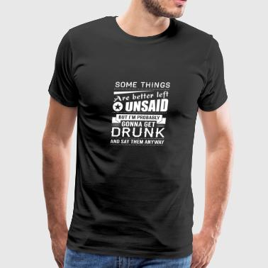 Some Things Are Better Unsaid, But Get Drunk And - Men's Premium T-Shirt