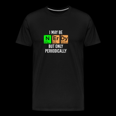 I May Be Nerdy but Only Periodically - Men's Premium T-Shirt