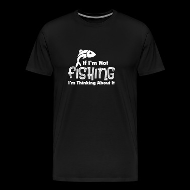 If I'm Not Fishing I'm Thinking About It - Men's Premium T-Shirt