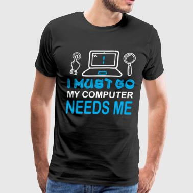I Must Go My Computer Needs Me T Shirt - Men's Premium T-Shirt