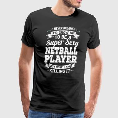 I'D Grow Up To Be A Super Sexy Netball Player - Men's Premium T-Shirt