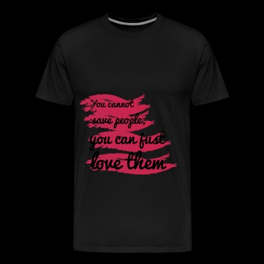 You cannot save people, you can just love them - Men's Premium T-Shirt