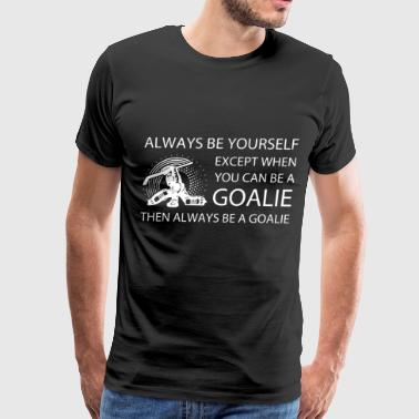 always be yourself exept when you can be a goalie - Men's Premium T-Shirt