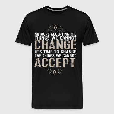 no more accepting the things we cannot change its - Men's Premium T-Shirt